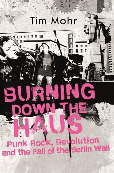 Burning Down the Haus - Punk Rock, Revolution and the Fall Of The Berlin Wall,