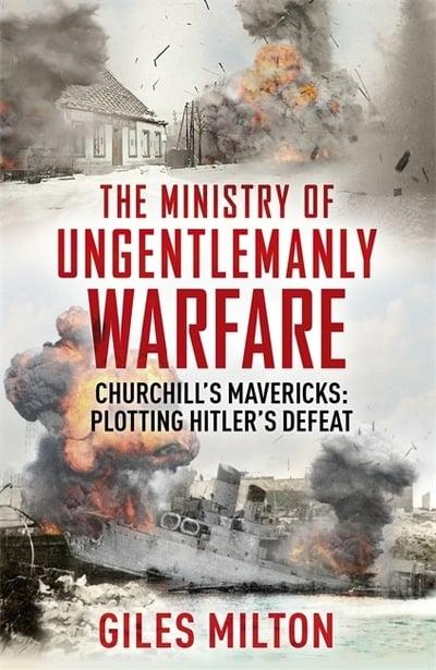 The Ministry of Ungentlemanly Warfare Churchill's Mavericks : Plotting Hitler's Defeat